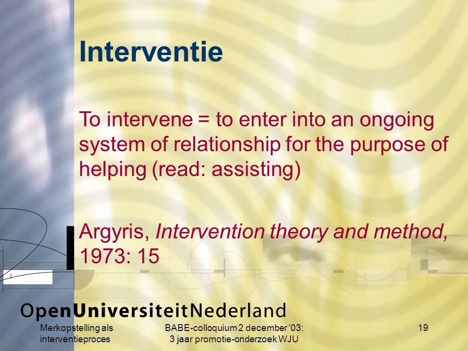 Merkopstelling als interventieproces BABE-colloquium 2 december 03: 3 jaar promotie-onderzoek WJU 19 To intervene = to enter into an ongoing system of relationship for the purpose of helping (read: assisting) Argyris, Intervention theory and method, 1973: 15 Interventie