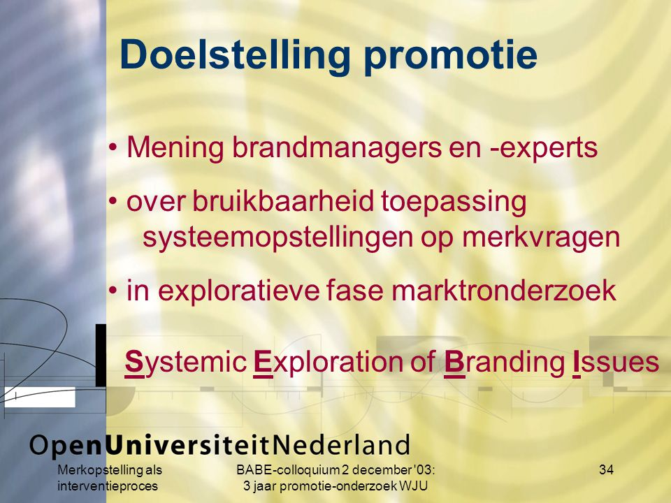 Merkopstelling als interventieproces BABE-colloquium 2 december 03: 3 jaar promotie-onderzoek WJU 34 Mening brandmanagers en -experts over bruikbaarheid toepassing systeemopstellingen op merkvragen in exploratieve fase marktronderzoek Systemic Exploration of Branding Issues Doelstelling promotie