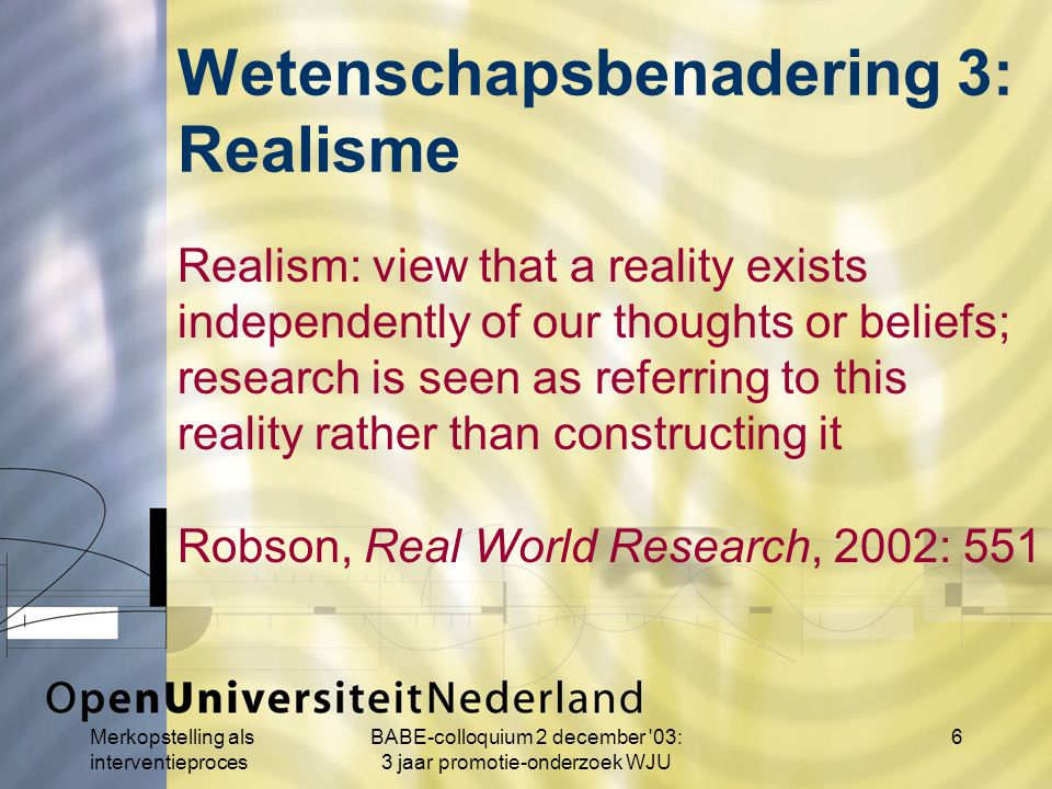 Merkopstelling als interventieproces BABE-colloquium 2 december 03: 3 jaar promotie-onderzoek WJU 6 Realism: view that a reality exists independently of our thoughts or beliefs; research is seen as referring to this reality rather than constructing it Robson, Real World Research, 2002: 551 Wetenschapsbenadering 3: Realisme