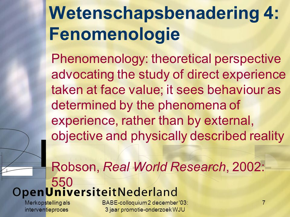 Merkopstelling als interventieproces BABE-colloquium 2 december 03: 3 jaar promotie-onderzoek WJU 7 Phenomenology: theoretical perspective advocating the study of direct experience taken at face value; it sees behaviour as determined by the phenomena of experience, rather than by external, objective and physically described reality Robson, Real World Research, 2002: 550 Wetenschapsbenadering 4: Fenomenologie