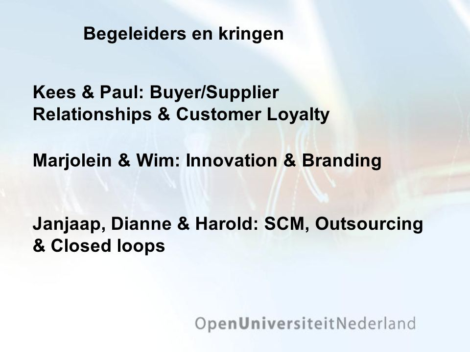 Begeleiders en kringen Marjolein & Wim: Innovation & Branding Kees & Paul: Buyer/Supplier Relationships & Customer Loyalty Janjaap, Dianne & Harold: SCM, Outsourcing & Closed loops