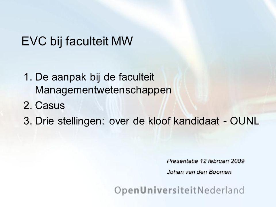 EVC bij faculteit MW 1.De aanpak bij de faculteit Managementwetenschappen 2.Casus 3.Drie stellingen: over de kloof kandidaat - OUNL Presentatie 12 februari 2009 Johan van den Boomen