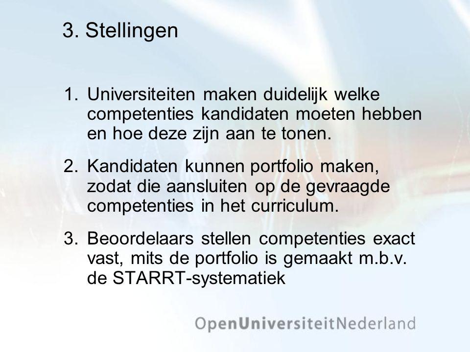 3. Stellingen 1.Universiteiten maken duidelijk welke competenties kandidaten moeten hebben en hoe deze zijn aan te tonen. 2.Kandidaten kunnen portfoli