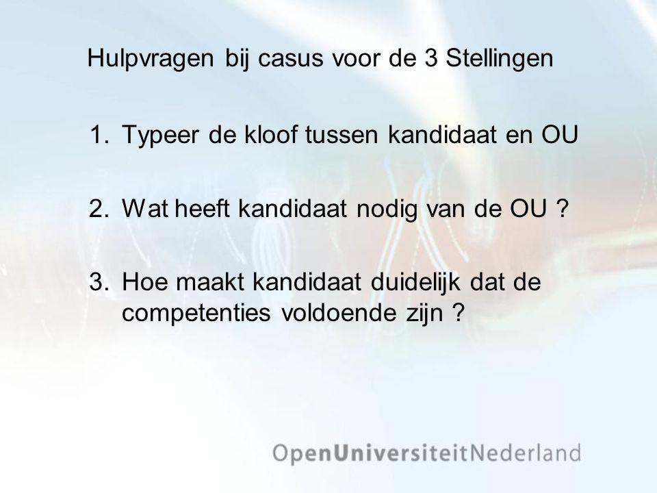 Hulpvragen bij casus voor de 3 Stellingen 1.Typeer de kloof tussen kandidaat en OU 2.Wat heeft kandidaat nodig van de OU .