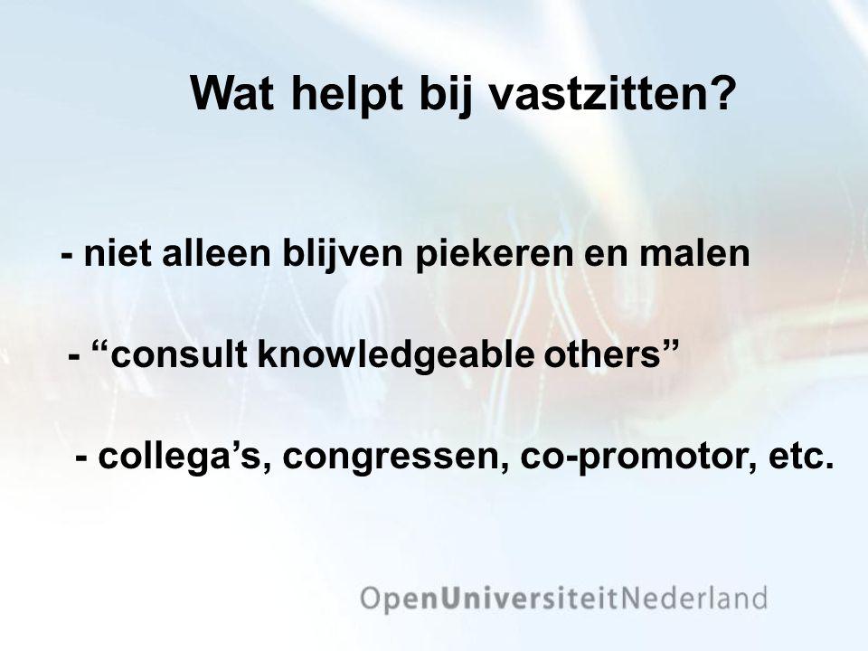 """- niet alleen blijven piekeren en malen - collega's, congressen, co-promotor, etc. - """"consult knowledgeable others"""" Wat helpt bij vastzitten?"""