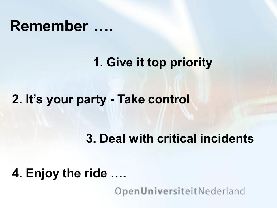 Remember …. 3. Deal with critical incidents 1. Give it top priority 4. Enjoy the ride …. 2. It's your party - Take control