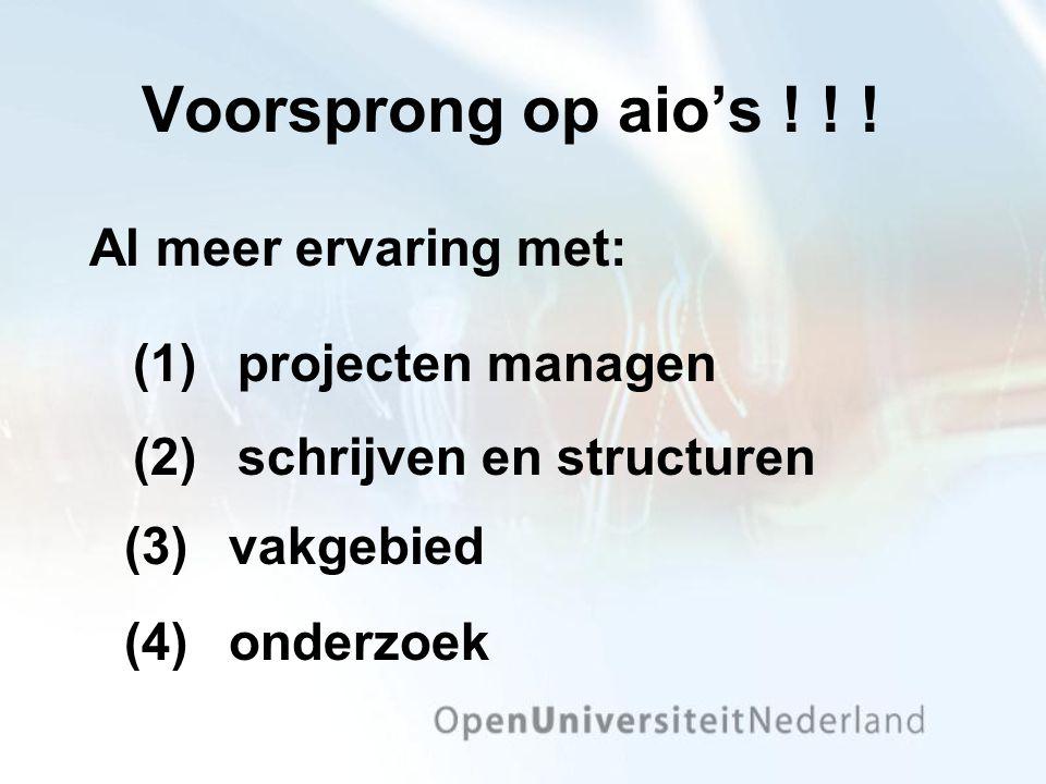 Voorsprong op aio's ! ! ! (2) schrijven en structuren Al meer ervaring met: (1)projecten managen (3) vakgebied (4) onderzoek