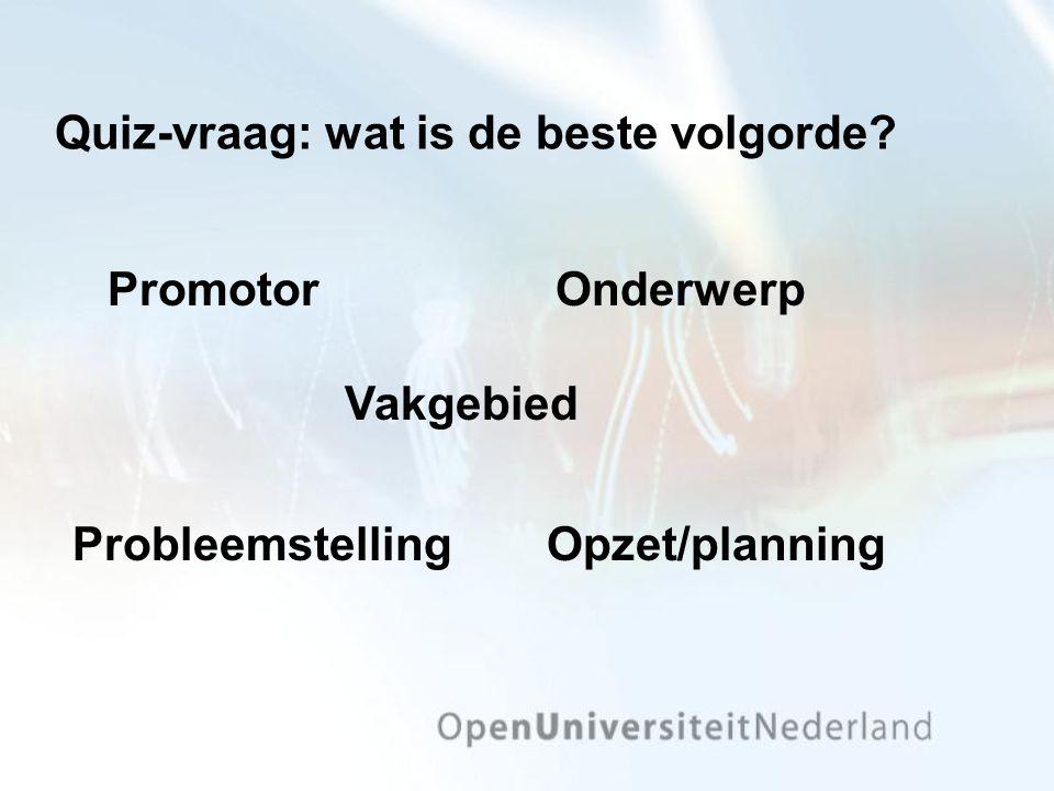 Quiz-vraag: wat is de beste volgorde? PromotorOnderwerp Opzet/planningProbleemstelling Vakgebied