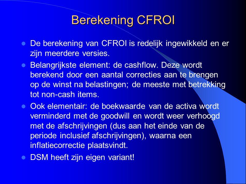 Berekening CFROI De berekening van CFROI is redelijk ingewikkeld en er zijn meerdere versies. Belangrijkste element: de cashflow. Deze wordt berekend