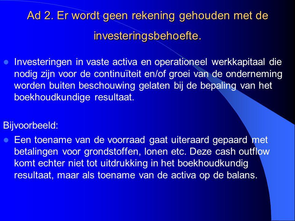 Ad 2. Er wordt geen rekening gehouden met de investeringsbehoefte. Investeringen in vaste activa en operationeel werkkapitaal die nodig zijn voor de c