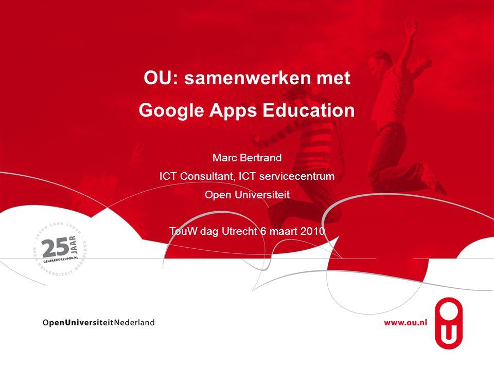 OU: samenwerken met Google Apps Education Marc Bertrand ICT Consultant, ICT servicecentrum Open Universiteit TouW dag Utrecht 6 maart 2010