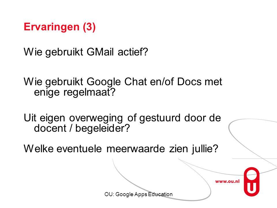 OU: Google Apps Education Ervaringen (3) Wie gebruikt GMail actief? Wie gebruikt Google Chat en/of Docs met enige regelmaat? Uit eigen overweging of g