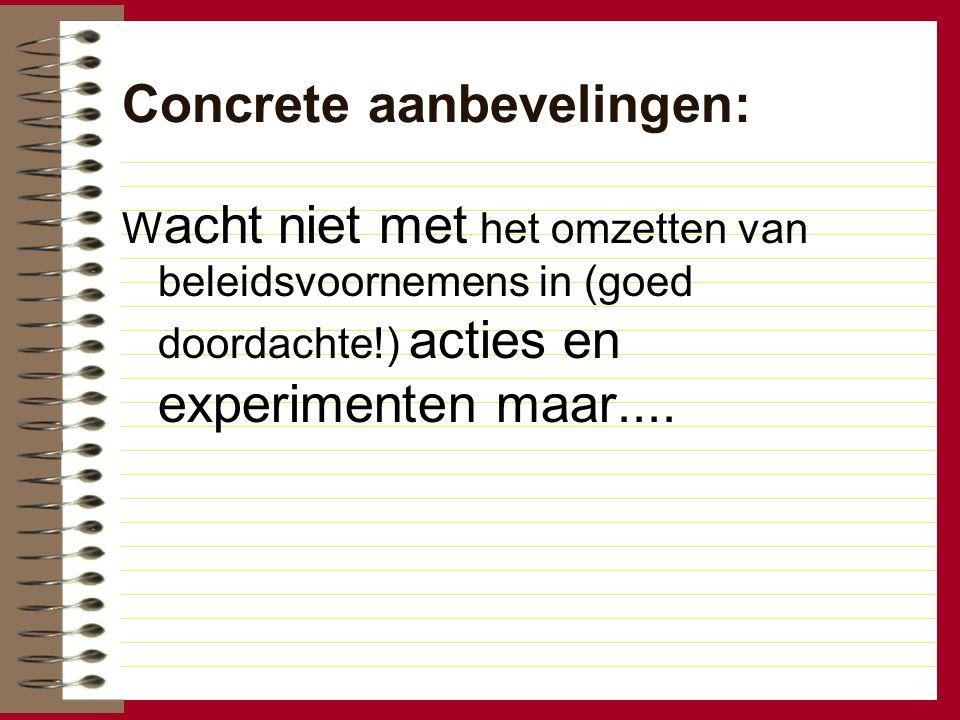Concrete aanbevelingen: W acht niet met het omzetten van beleidsvoornemens in (goed doordachte!) acties en experimenten maar....