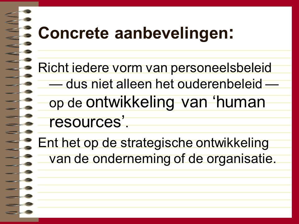Concrete aanbevelingen : Richt iedere vorm van personeelsbeleid — dus niet alleen het ouderenbeleid — op de ontwikkeling van 'human resources'. Ent he