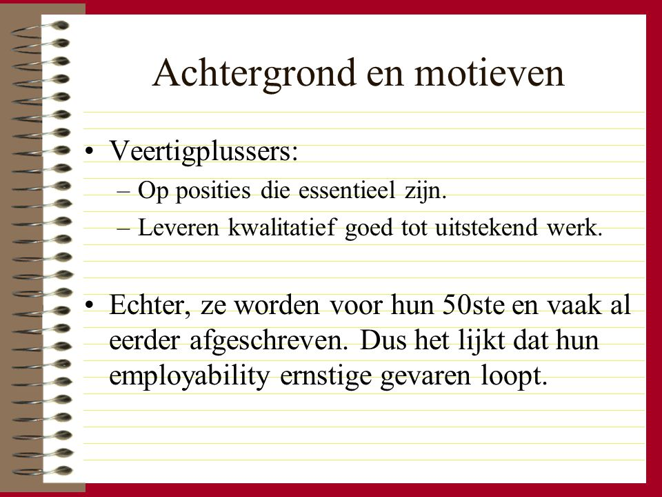 Achtergrond en motieven Veertigplussers: –Op posities die essentieel zijn. –Leveren kwalitatief goed tot uitstekend werk. Echter, ze worden voor hun 5