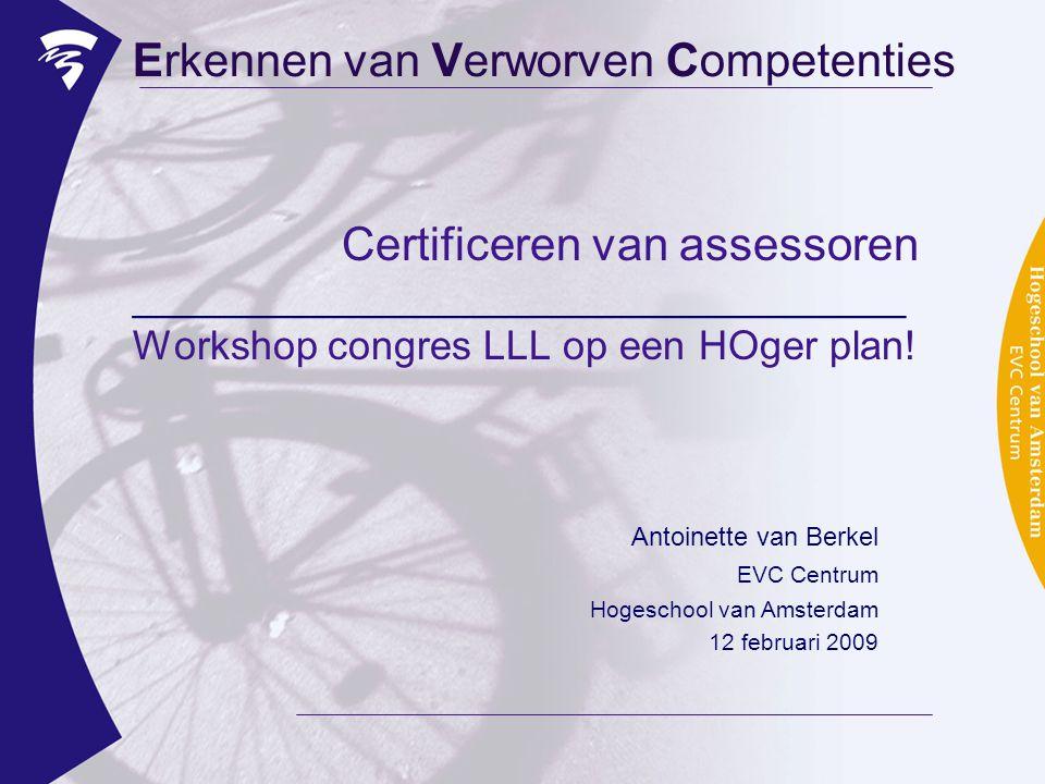 Certificeren van assessoren __________________________________ Workshop congres LLL op een HOger plan! Erkennen van Verworven Competenties Antoinette