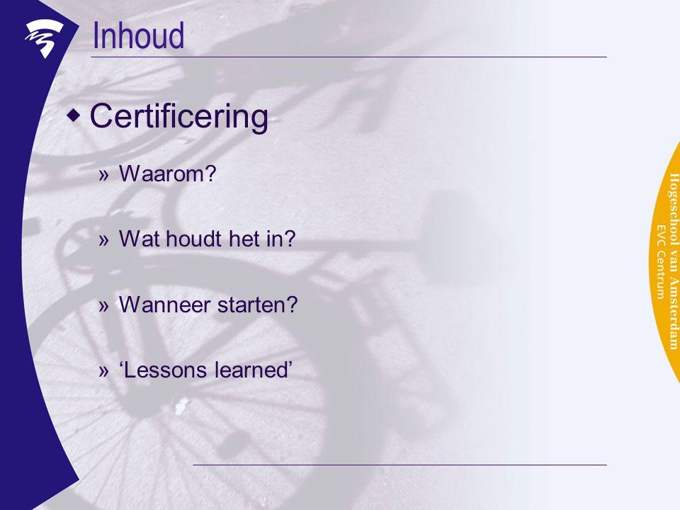Inhoud  Certificering »Waarom? »Wat houdt het in? »Wanneer starten? »'Lessons learned'