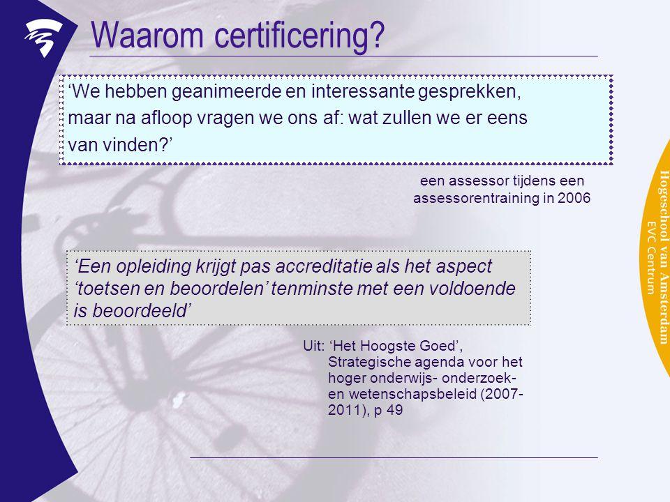 Waarom certificering? Uit: 'Het Hoogste Goed', Strategische agenda voor het hoger onderwijs- onderzoek- en wetenschapsbeleid (2007- 2011), p 49 'Een o