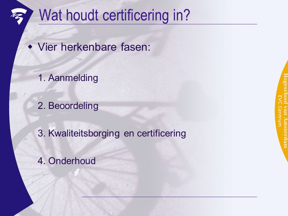 Wat houdt certificering in?  Vier herkenbare fasen: 1. Aanmelding 2. Beoordeling 3. Kwaliteitsborging en certificering 4. Onderhoud