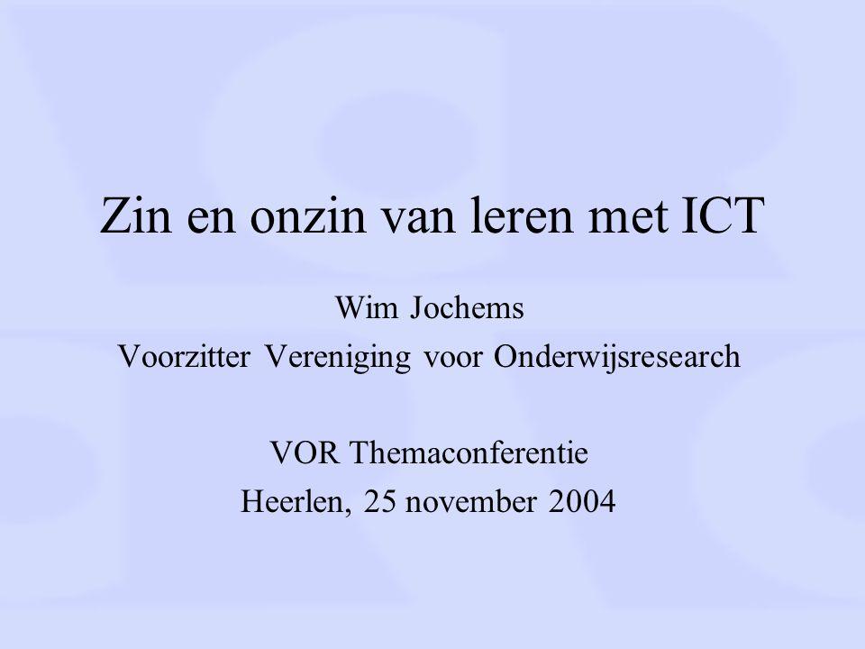 Zin en onzin van leren met ICT Wim Jochems Voorzitter Vereniging voor Onderwijsresearch VOR Themaconferentie Heerlen, 25 november 2004