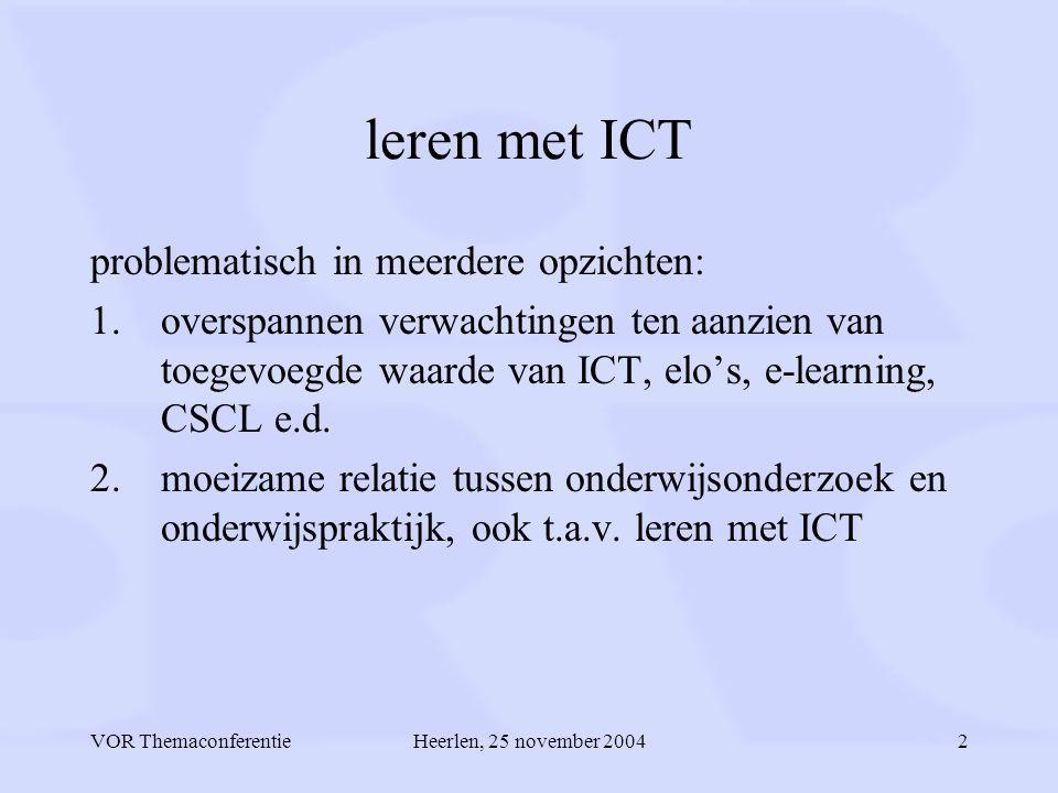 VOR ThemaconferentieHeerlen, 25 november 20042 leren met ICT problematisch in meerdere opzichten: 1.overspannen verwachtingen ten aanzien van toegevoegde waarde van ICT, elo's, e-learning, CSCL e.d.