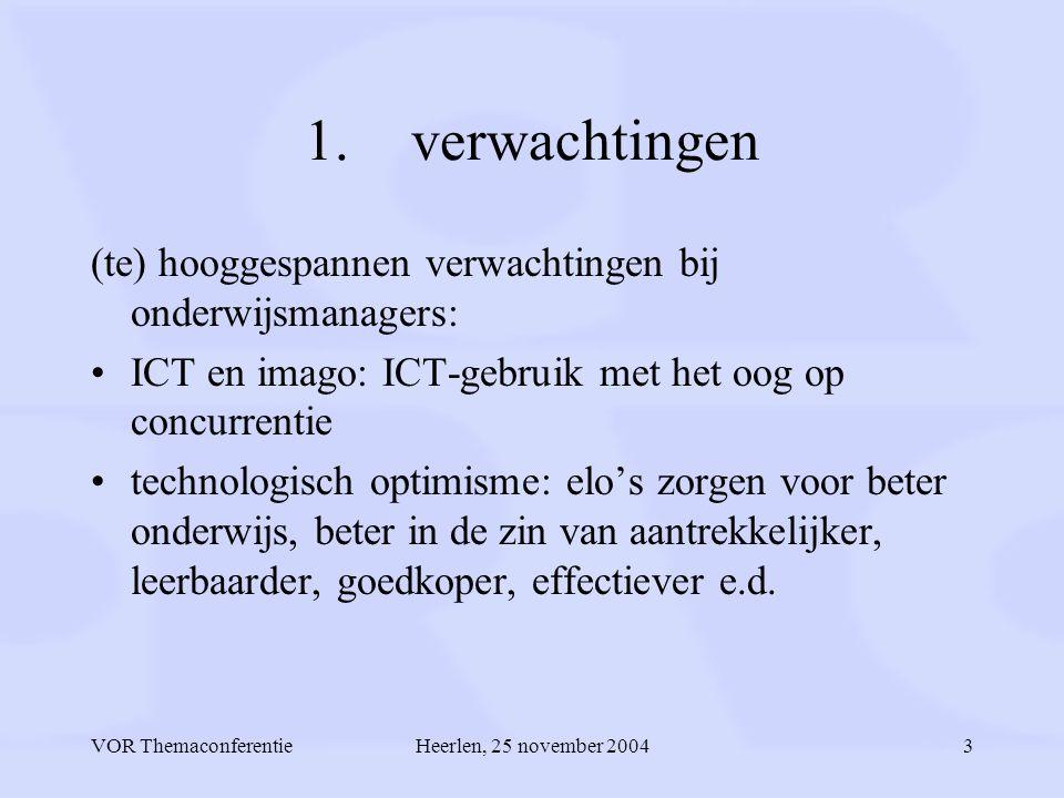 VOR ThemaconferentieHeerlen, 25 november 20043 1.verwachtingen (te) hooggespannen verwachtingen bij onderwijsmanagers: ICT en imago: ICT-gebruik met het oog op concurrentie technologisch optimisme: elo's zorgen voor beter onderwijs, beter in de zin van aantrekkelijker, leerbaarder, goedkoper, effectiever e.d.