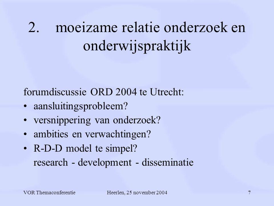 VOR ThemaconferentieHeerlen, 25 november 20047 2.moeizame relatie onderzoek en onderwijspraktijk forumdiscussie ORD 2004 te Utrecht: aansluitingsprobleem.