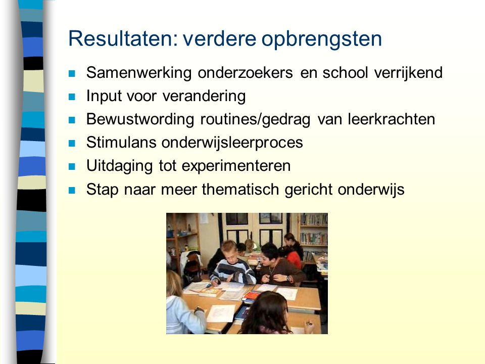 Resultaten: verdere opbrengsten n Samenwerking onderzoekers en school verrijkend n Input voor verandering n Bewustwording routines/gedrag van leerkrac