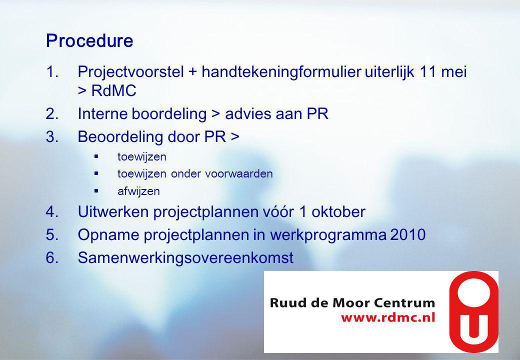 Procedure 1.Projectvoorstel + handtekeningformulier uiterlijk 11 mei > RdMC 2.Interne boordeling > advies aan PR 3.Beoordeling door PR >  toewijzen  toewijzen onder voorwaarden  afwijzen 4.Uitwerken projectplannen vóór 1 oktober 5.Opname projectplannen in werkprogramma 2010 6.Samenwerkingsovereenkomst