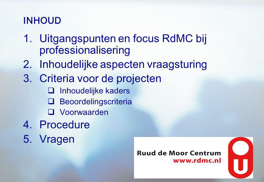 INHOUD 1.Uitgangspunten en focus RdMC bij professionalisering 2.Inhoudelijke aspecten vraagsturing 3.Criteria voor de projecten  Inhoudelijke kaders  Beoordelingscriteria  Voorwaarden 4.Procedure 5.Vragen