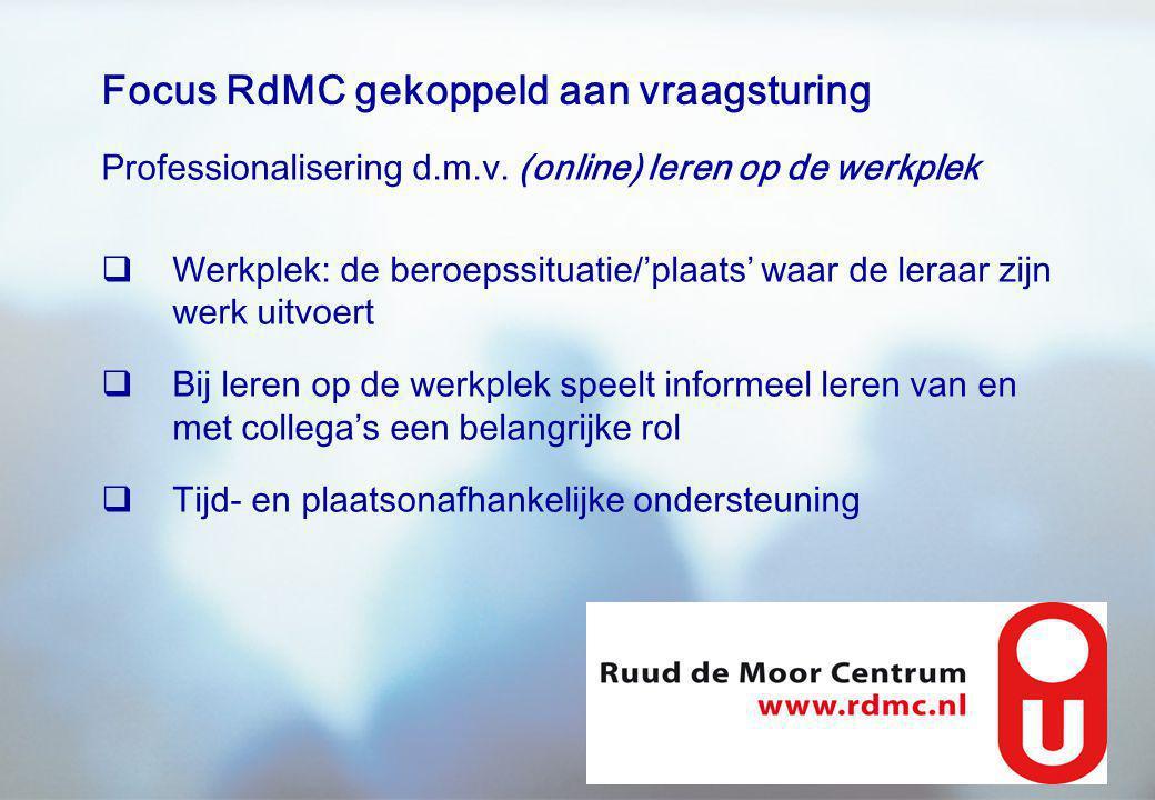 Focus RdMC gekoppeld aan vraagsturing Professionalisering d.m.v. (online) leren op de werkplek  Werkplek: de beroepssituatie/'plaats' waar de leraar