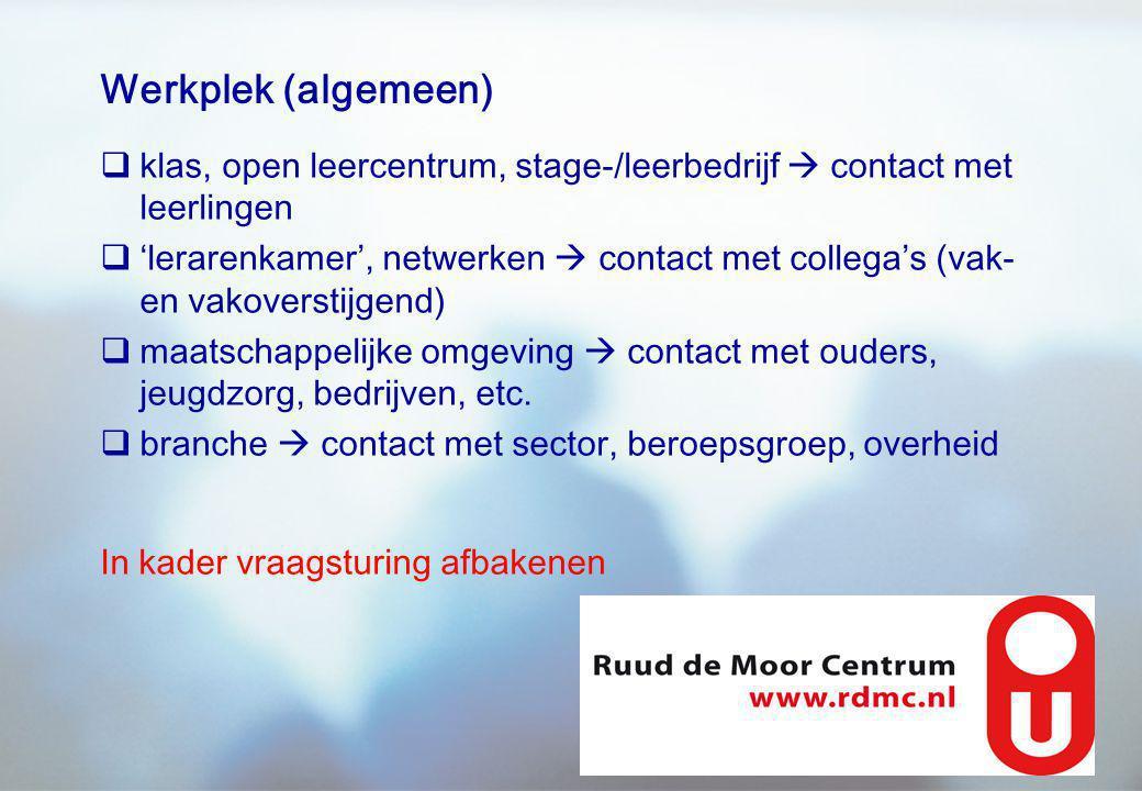 Werkplek (algemeen)  klas, open leercentrum, stage-/leerbedrijf  contact met leerlingen  'lerarenkamer', netwerken  contact met collega's (vak- en