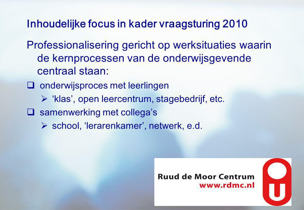 Inhoudelijke focus in kader vraagsturing 2010 Professionalisering gericht op werksituaties waarin de kernprocessen van de onderwijsgevende centraal staan:  onderwijsproces met leerlingen  'klas', open leercentrum, stagebedrijf, etc.