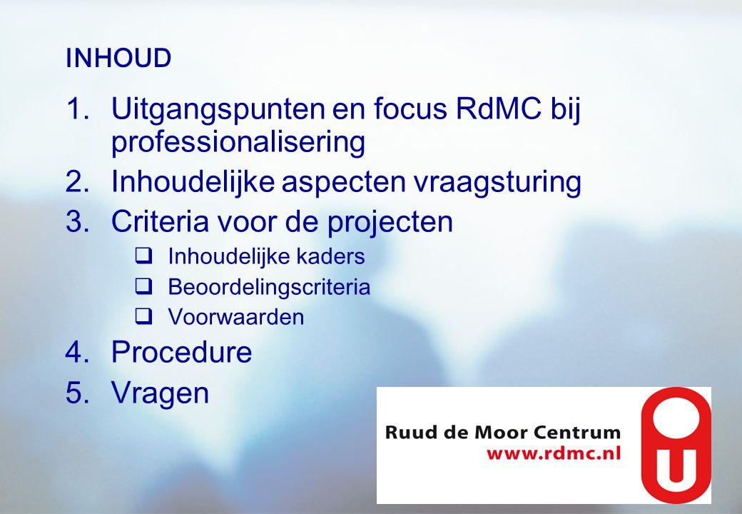 INHOUD 1.Uitgangspunten en focus RdMC bij professionalisering 2.Inhoudelijke aspecten vraagsturing 3.Criteria voor de projecten  Inhoudelijke kaders