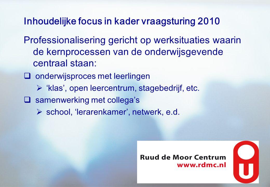 Inhoudelijke focus in kader vraagsturing 2010 Professionalisering gericht op werksituaties waarin de kernprocessen van de onderwijsgevende centraal st