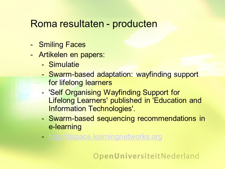 Roma resultaten - producten ­Smiling Faces ­Artikelen en papers: ­Simulatie ­Swarm-based adaptation: wayfinding support for lifelong learners ­ Self Organising Wayfinding Support for Lifelong Learners published in Education and Information Technologies .