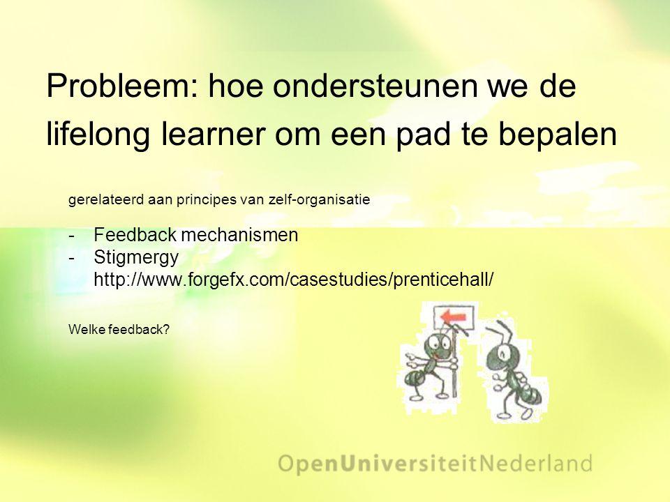 Probleem: hoe ondersteunen we de lifelong learner om een pad te bepalen gerelateerd aan principes van zelf-organisatie Feedback mechanismen Stigmerg