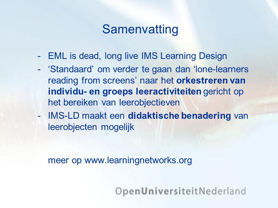 Samenvatting EML is dead, long live IMS Learning Design 'Standaard' om verder te gaan dan 'lone-learners reading from screens' naar het orkestreren van individu- en groeps leeractiviteiten gericht op het bereiken van leerobjectieven IMS-LD maakt een didaktische benadering van leerobjecten mogelijk meer op www.learningnetworks.org