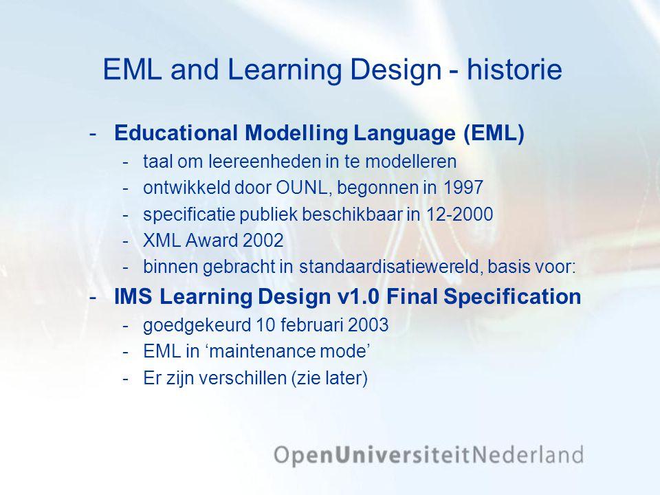 EML and Learning Design - historie Educational Modelling Language (EML) taal om leereenheden in te modelleren ontwikkeld door OUNL, begonnen in 1997 specificatie publiek beschikbaar in 12-2000 XML Award 2002 binnen gebracht in standaardisatiewereld, basis voor: IMS Learning Design v1.0 Final Specification goedgekeurd 10 februari 2003 EML in 'maintenance mode' Er zijn verschillen (zie later)