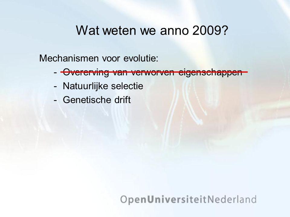 Wat weten we anno 2009? Mechanismen voor evolutie: Overerving van verworven eigenschappen Natuurlijke selectie Genetische drift
