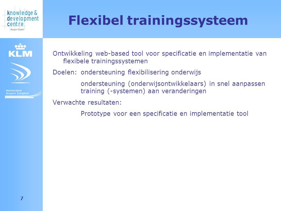 Amsterdam Airport Schiphol 7 Flexibel trainingssysteem Ontwikkeling web-based tool voor specificatie en implementatie van flexibele trainingssystemen Doelen: ondersteuning flexibilisering onderwijs ondersteuning (onderwijsontwikkelaars) in snel aanpassen training (-systemen) aan veranderingen Verwachte resultaten: Prototype voor een specificatie en implementatie tool