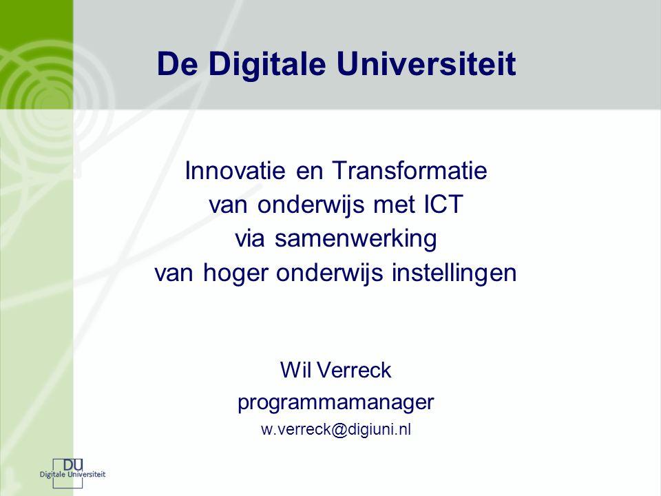 De Digitale Universiteit Innovatie en Transformatie van onderwijs met ICT via samenwerking van hoger onderwijs instellingen Wil Verreck programmamanager w.verreck@digiuni.nl
