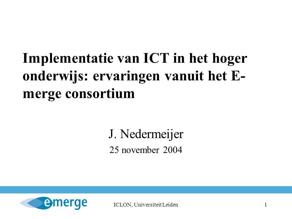 ICLON, Universiteit Leiden1 Implementatie van ICT in het hoger onderwijs: ervaringen vanuit het E- merge consortium J.