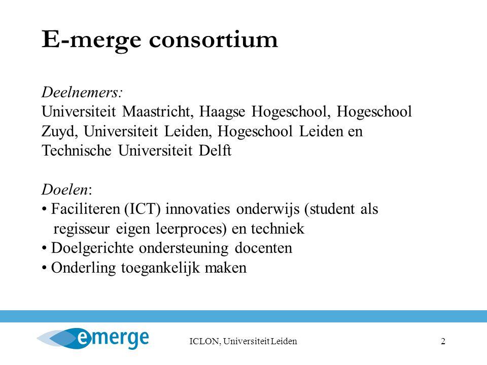 ICLON, Universiteit Leiden3 Programma E-merge consortium Onderwijskundige deelprogramma's: LCMS (exploratie), E-merge community, E-portfolio (keuze en 16 pilots) en E-toetsen (keuze), digitale bibliotheek (zoeken informatie), LCMS met wiskunde cursussen, didactische modellen, meerwaarde ICT in het onderwijs Technische infrastructuur (uitwisselen data, gebruiks- beheer en toegang, gezamenlijke ontwikkeling, evalu- atie relevante software, beveiliging, hosting labom- geving, overleg met marktpartijen, evalueren blackboard, authoring tools)