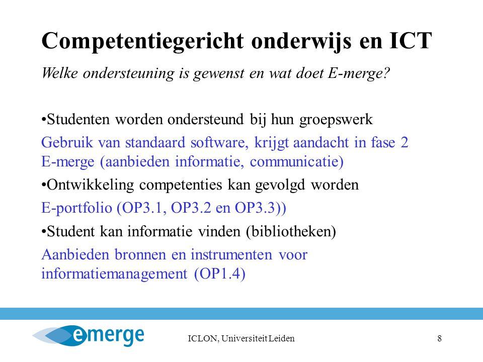 ICLON, Universiteit Leiden9 Competentiegericht onderwijs en ICT Beschikbaarheid cursussen via website (single log on) Student kan cursus vinden die hij wenst Toegang leerbronnen door opbouw repositories, toegang en registratie schil (OP1.1 en 1.5 en TI1 en TI2) Docent kan cursus maken of selecteren Gebruik van LCMS, repositories TI1 en TI8 Digitale toetsen kunnen gebruik worden Vergelijking E-toetsen, nieuwe versie blackboard is ok Software moet beschikbaar zijn en werken Inrichten labomgeving (TI1 en TI5) Docent krijgt steun waar nodig Uitwisselen ervaringen via de E-merge community (OP2)