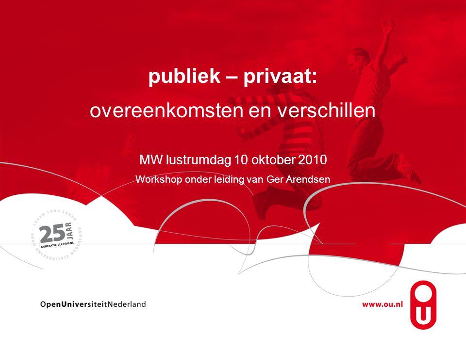 publiek – privaat: overeenkomsten en verschillen MW lustrumdag 10 oktober 2010 Workshop onder leiding van Ger Arendsen