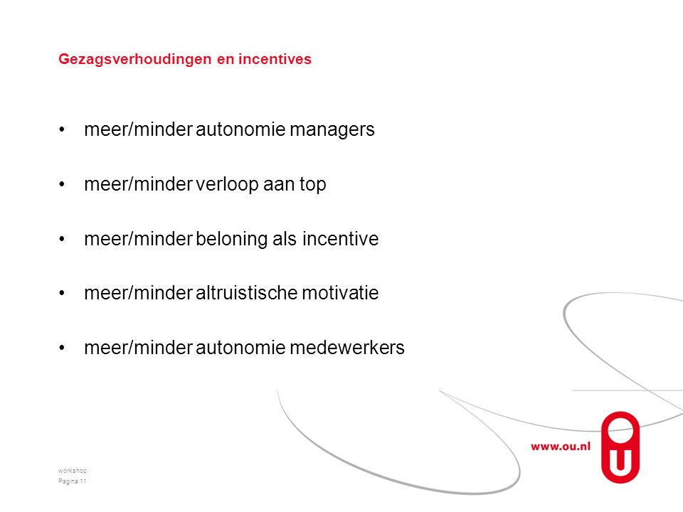 Gezagsverhoudingen en incentives meer/minder autonomie managers meer/minder verloop aan top meer/minder beloning als incentive meer/minder altruistische motivatie meer/minder autonomie medewerkers workshop Pagina 11