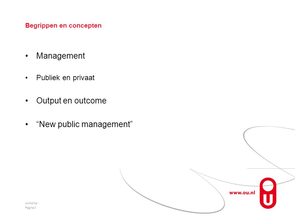 Begrippen en concepten Management Publiek en privaat Output en outcome New public management workshop Pagina 3