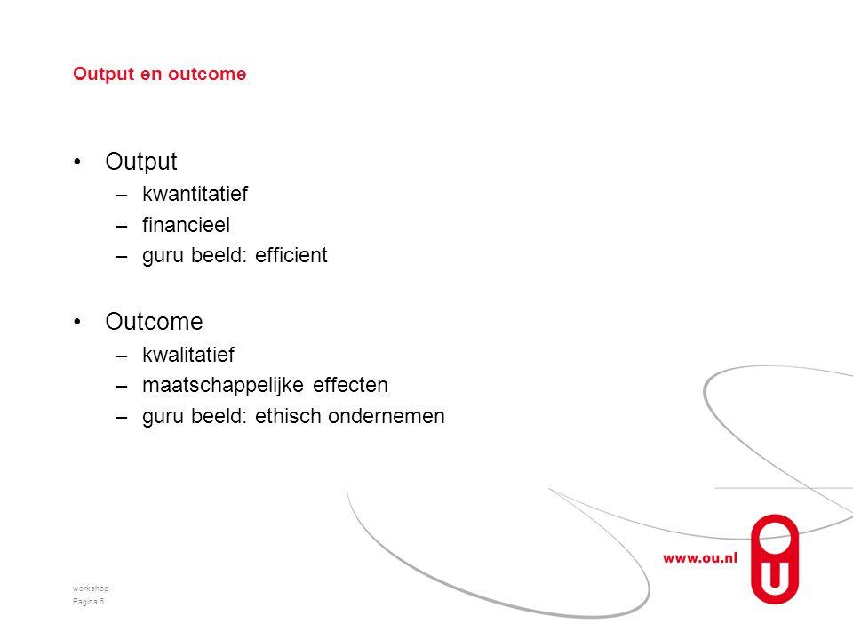 Output en outcome Output –kwantitatief –financieel –guru beeld: efficient Outcome –kwalitatief –maatschappelijke effecten –guru beeld: ethisch ondernemen workshop Pagina 6