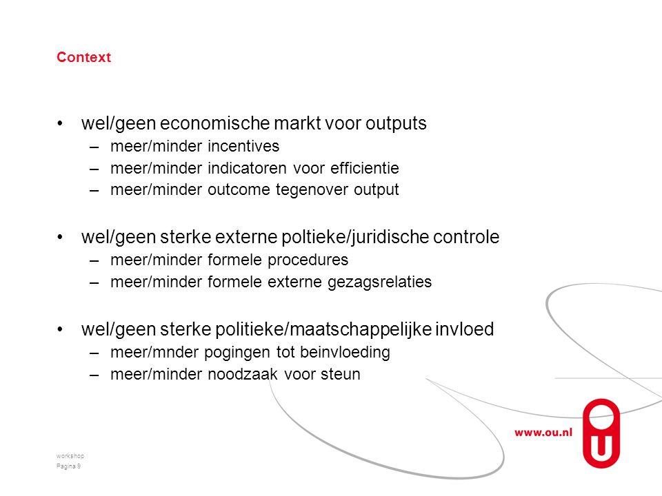 Context wel/geen economische markt voor outputs –meer/minder incentives –meer/minder indicatoren voor efficientie –meer/minder outcome tegenover output wel/geen sterke externe poltieke/juridische controle –meer/minder formele procedures –meer/minder formele externe gezagsrelaties wel/geen sterke politieke/maatschappelijke invloed –meer/mnder pogingen tot beinvloeding –meer/minder noodzaak voor steun workshop Pagina 9